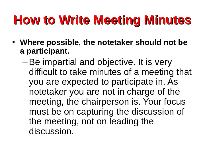 How to Write Meeting Minutes • Where possible, the notetaker should not be a