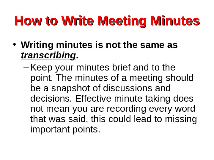 How to Write Meeting Minutes • Writing minutes is not the same as transcribing.