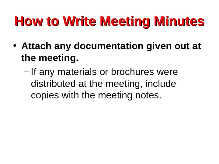 How to Write Meeting Minutes • Attach any documentation given out at the meeting.