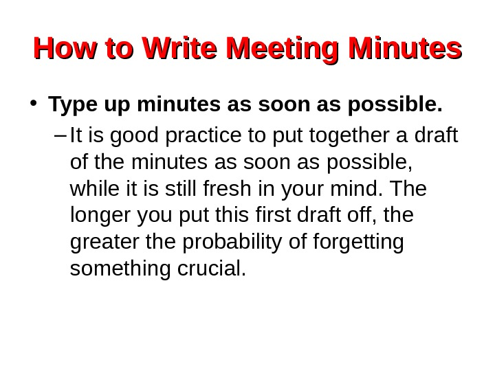 How to Write Meeting Minutes • Type up minutes as soon as possible. –