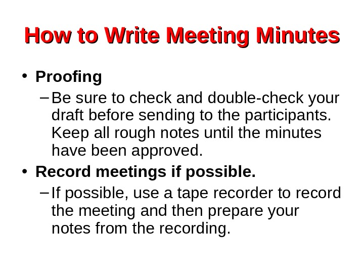 How to Write Meeting Minutes • Proofing – Be sure to check and double-check