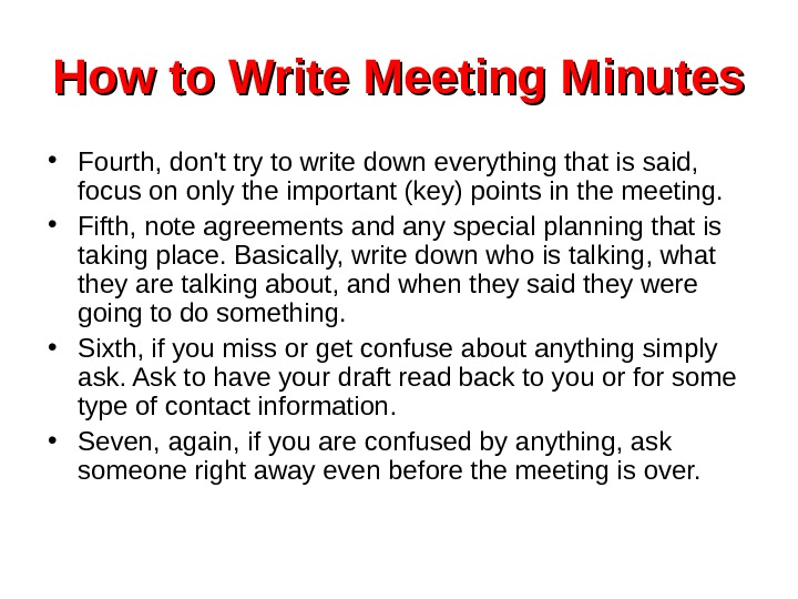 How to Write Meeting Minutes • Fourth, don't try to write down everything that