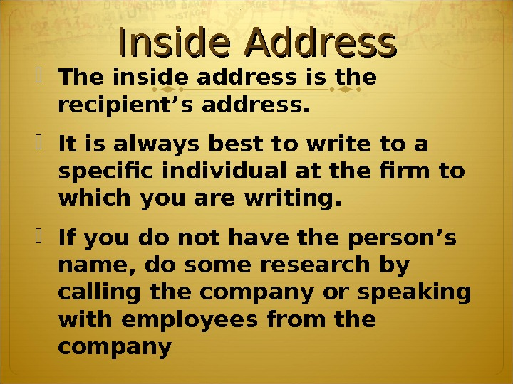 Inside Address The inside address is the recipient's address.  It is always best to write