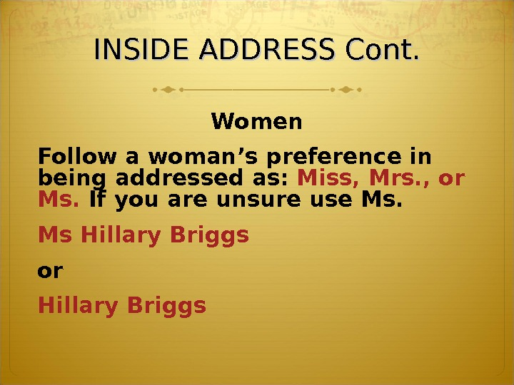 INSIDE ADDRESS Cont. Women Follow a woman's preference in being addressed as:  Miss, Mrs. ,