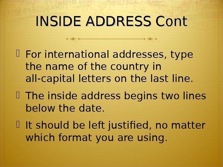 INSIDE ADDRESS Cont For international addresses, type the name of the country in all-capital letters on