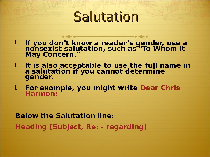 Salutation If you don't know a reader's gender, use a nonsexist salutation, such as To Whom