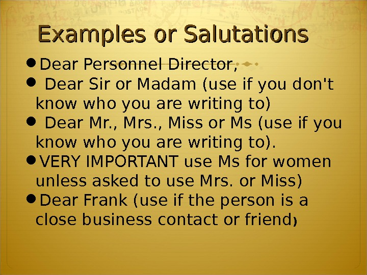 Examples or Salutations Dear Personnel Director, Dear Sir or Madam (use if you don't know who