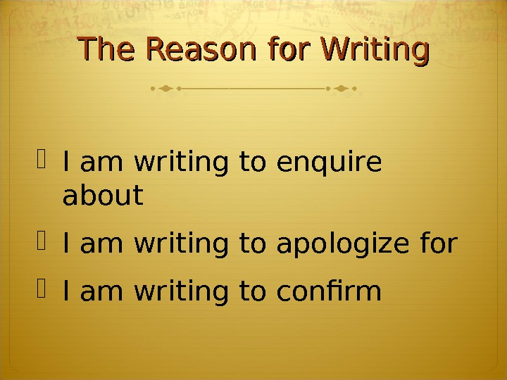 The Reason for Writing I am writing to enquire about  I am writing to apologize