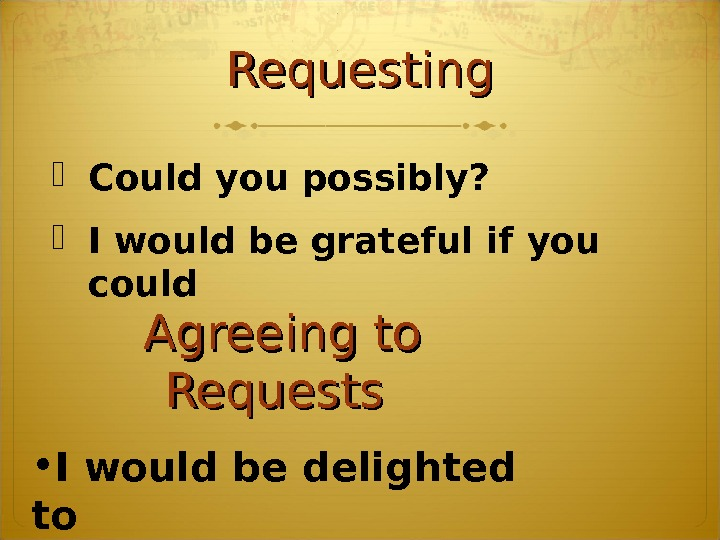 Requesting Could you possibly?  I would be grateful if you could Agreeing to Requests