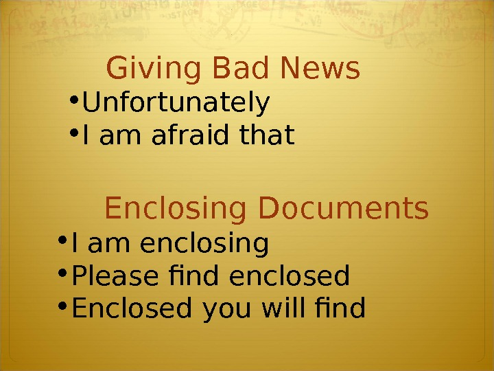 Giving Bad News  • Unfortunately  • I am afraid that Enclosing Documents  •