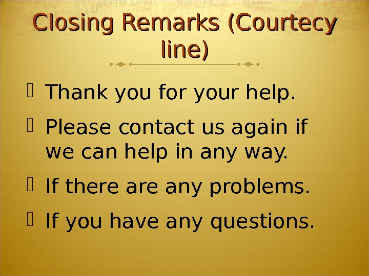 Closing Remarks (Courtecy line) Thank you for your help. Please contact us again if we can