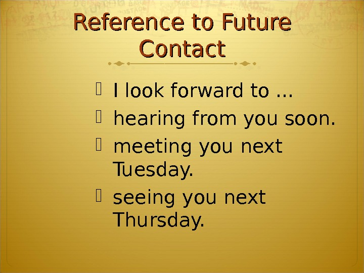 Reference to Future Contact I look forward to. . .  hearing from you soon.