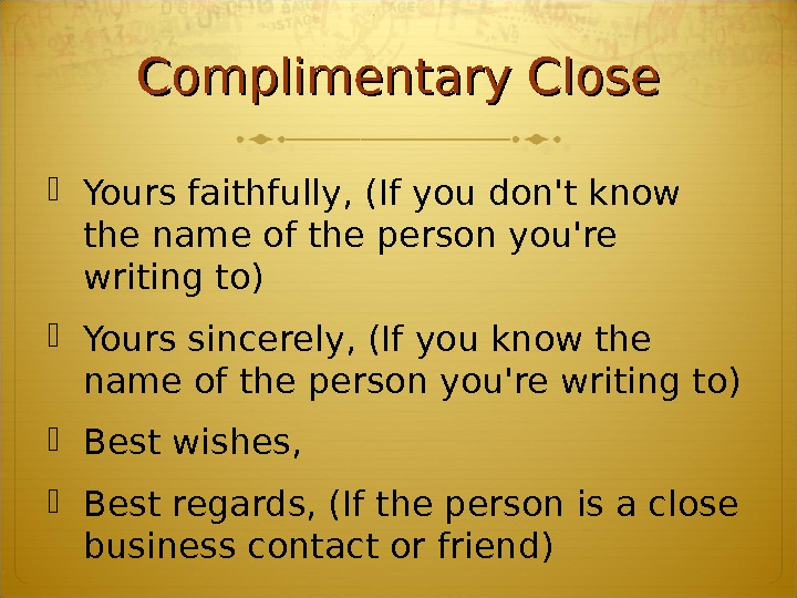 Complimentary Close Yours faithfully, (If you don't know the name of the person you're writing to)