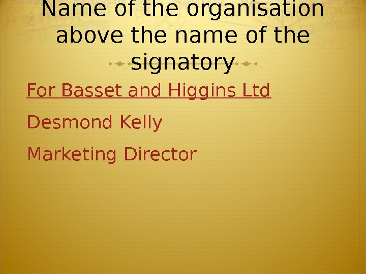 N ame of the organisation above the name of the signatory For Basset and Higgins Ltd