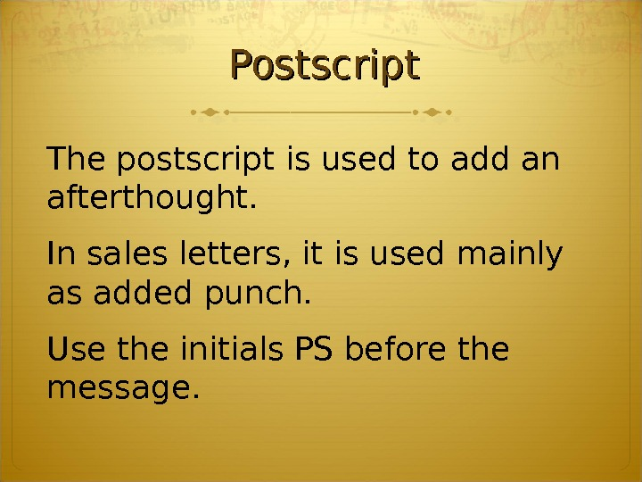 Postscript The postscript is used to add an afterthought.  In sales letters, it is used