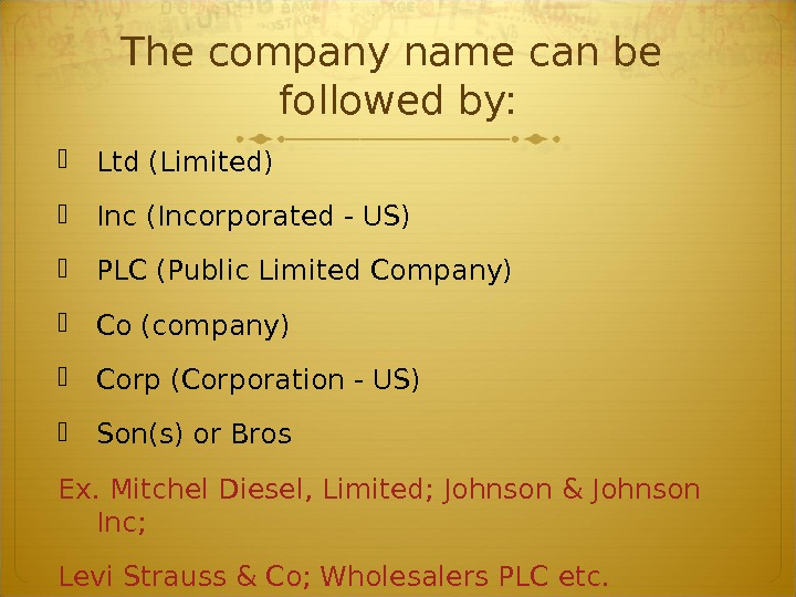 The company name can be followed by:  Ltd (Limited) Inc (Incorporated - US) PLC (Public