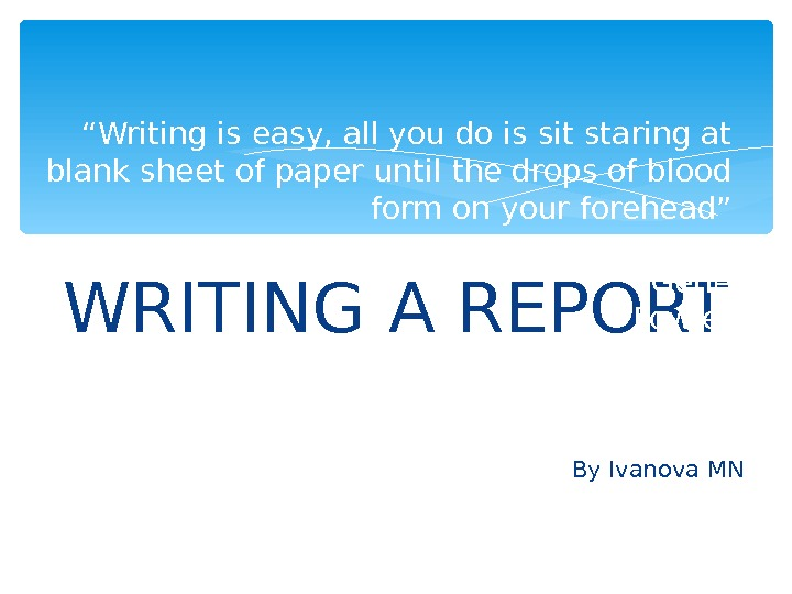 "WRITING A REPORT By Ivanova MN"" Writing is easy, all you do is sit staring at"