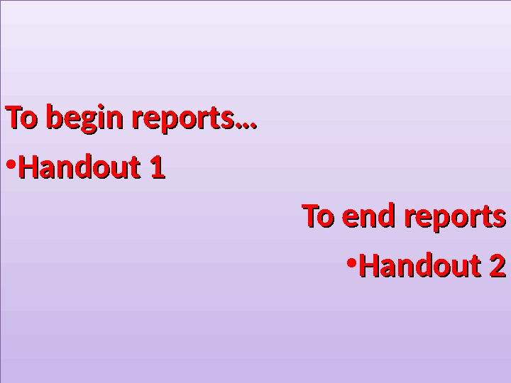 To begin reports… • Handout 1 To end reports • Handout 20 F 0 F 01