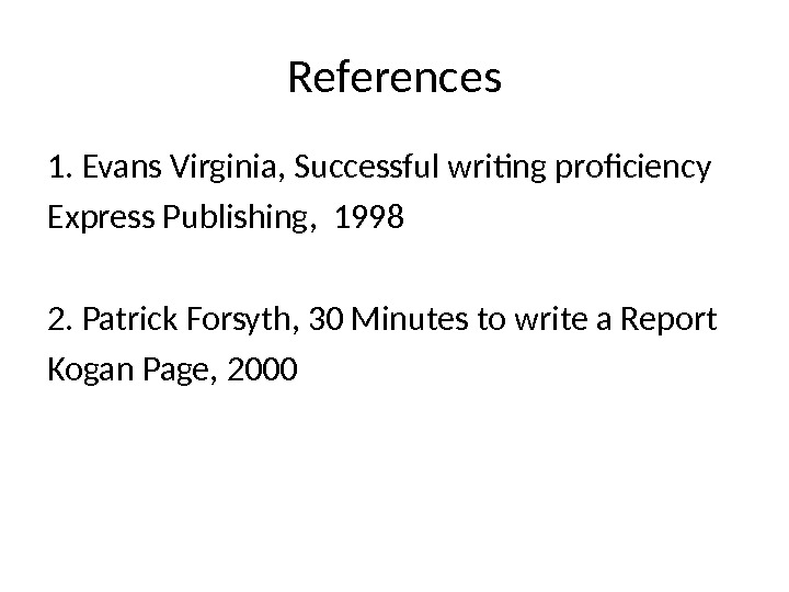 References 1. Evans Virginia, Successful writing proficiency Express Publishing,  1998 2. Patrick Forsyth, 30 Minutes