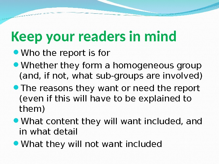 Keep your readers in mind Who the report is for Whether they form a homogeneous group