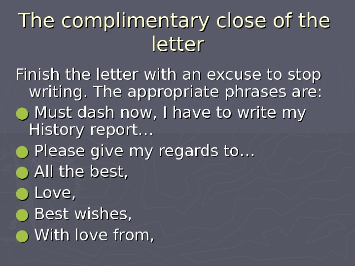 The complimentary close of the  letter Finish the letter with an excuse to stop writing.