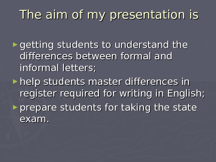 The aim of my presentation is ► getting students to understand the differences between formal and