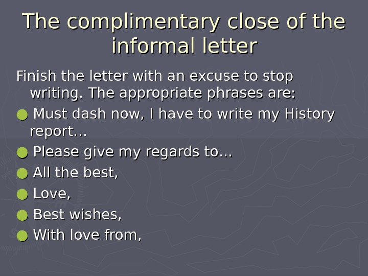 The complimentary close of the informal letter Finish the letter with an excuse to stop writing.