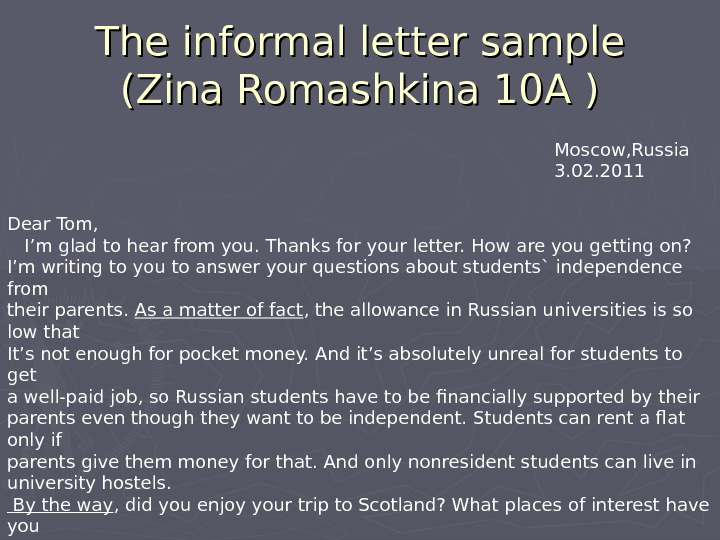 The informal letter sample (Zina Romashkina 10 A ) Moscow, Russia 3. 02. 2011 Dear Tom,