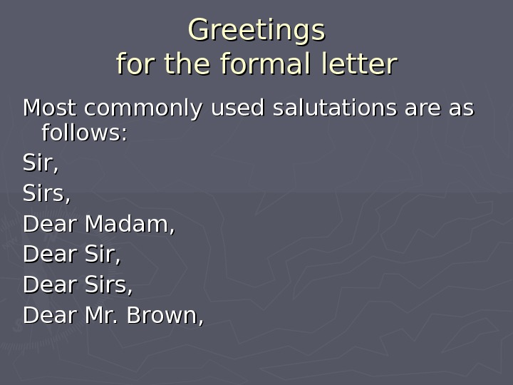 Greetings for the formal letter Most commonly used salutations are as follows: Sir, Sirs, Dear Madam,