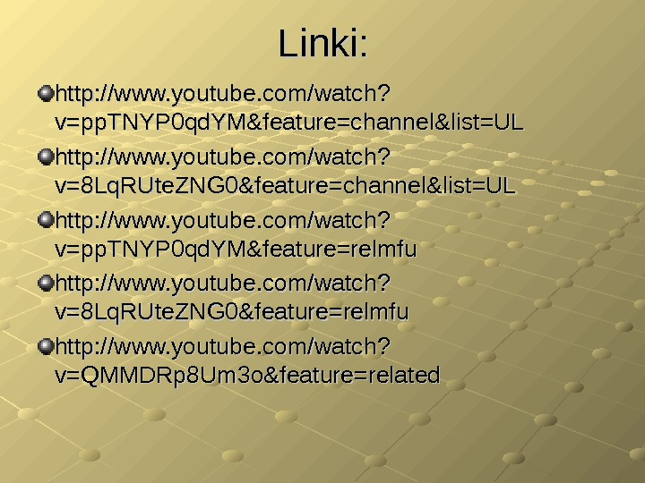Linki: http: //www. youtube. com/watch? v=pp. TNYP 0 qd. YM&feature=channel&list=UL http: //www. youtube. com/watch? v=8 Lq.