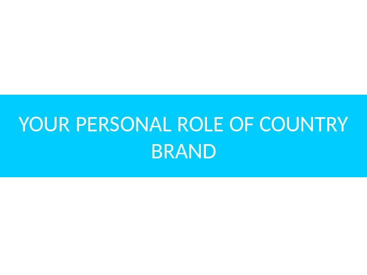 YOUR PERSONAL ROLE OF COUNTRY BRAND