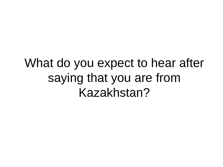 What do you expect to hear after saying that you are from Kazakhstan?
