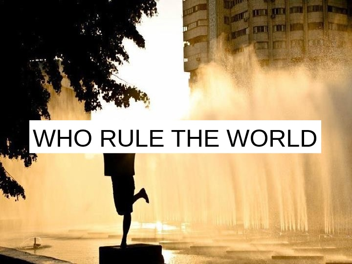 WHO RULE THE WORLD
