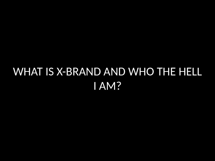 WHAT IS X-BRAND WHO THE HELL I AM?