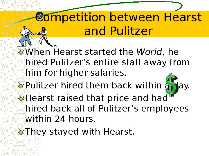 Competition between Hearst and Pulitzer When Hearst started the World , he hired Pulitzer's