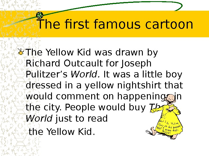 The first famous cartoon The Yellow Kid was drawn by Richard Outcault for Joseph