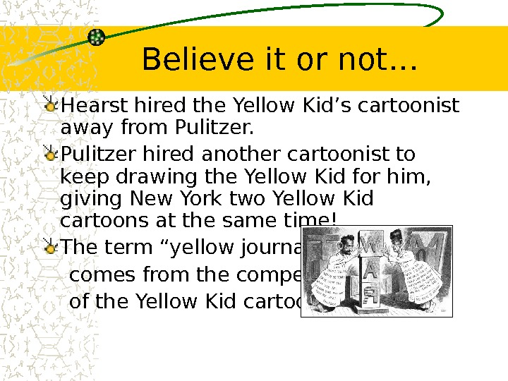 Believe it or not… Hearst hired the Yellow Kid's cartoonist away from Pulitzer hired