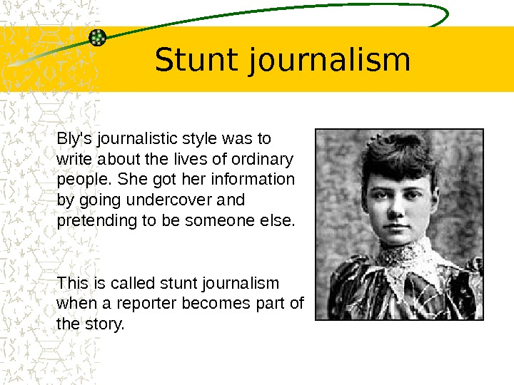 Stunt journalism Bly's journalistic style was to write about the lives of ordinary people.