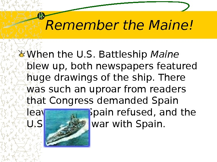 Remember the Maine! When the U. S. Battleship Maine  blew up, both newspapers