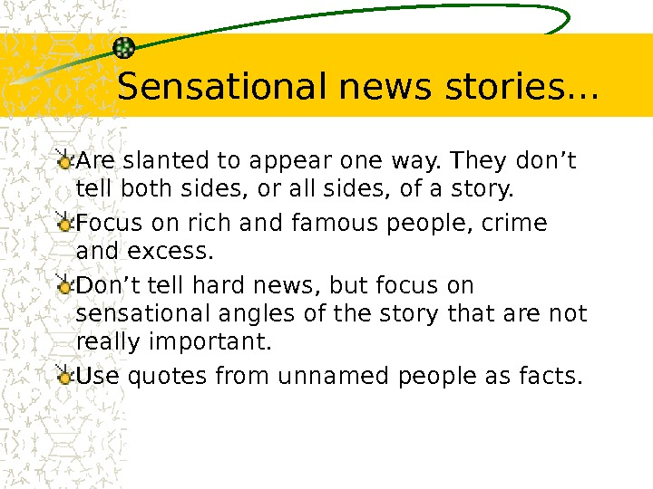 Sensational news stories… Are slanted to appear one way. They don't tell both sides,