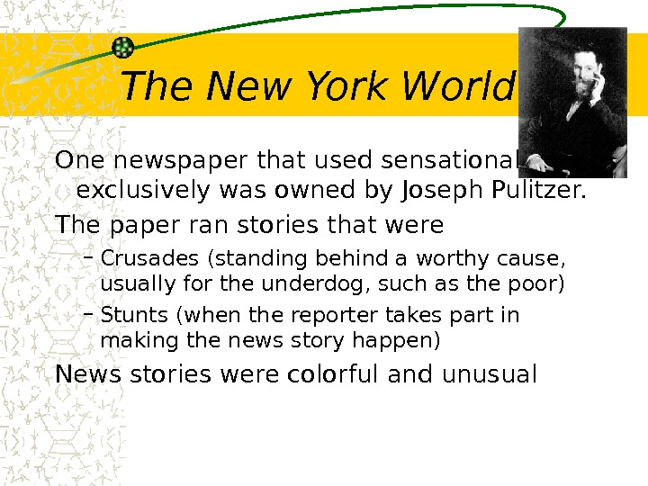 The New York World One newspaper that used sensationalism exclusively was owned by Joseph