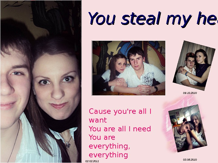 You steal my heart 02. 2011 03. 08. 201009. 10. 2010 Cause you're all