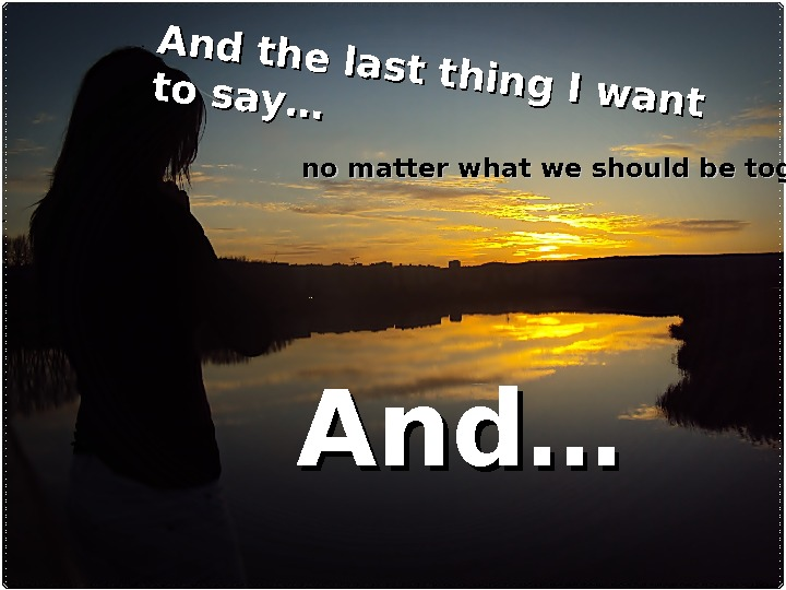 And the last thing I want to say……no matter what we should be together