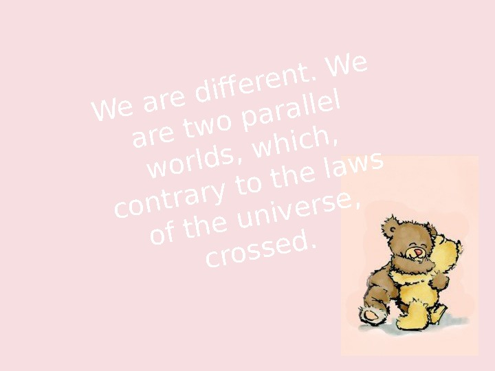 We are diferent. We are two parallel worlds, which,  contrary to the laws