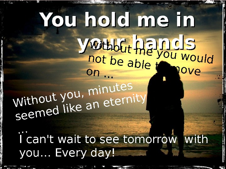You hold me in your hands I can't wait to see tomorrow with you…