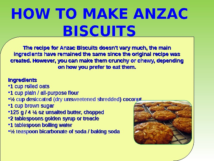 The recipe for Anzac Biscuits doesn't vary much, the main ingredients have remained the same since