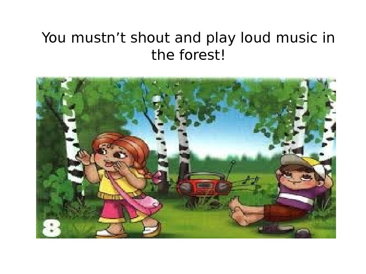 You mustn't shout and play loud music in the forest!