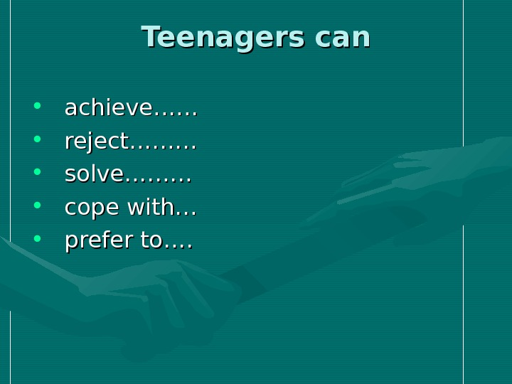 Teenagers can •  achieve…… •  reject……… •  solve……… •  cope with… •