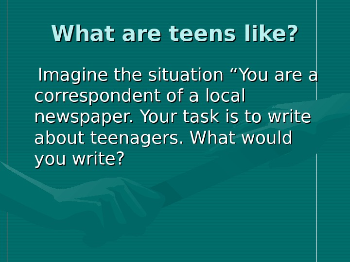 "What are teens like?   Imagine the situation ""You are a correspondent of a local"