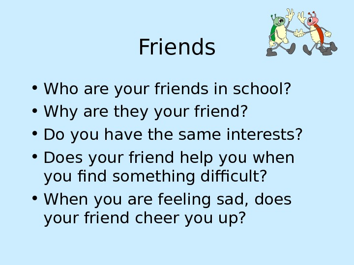 Friends • Who are your friends in school?  • Why are they your friend?